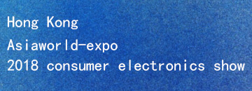 Hong Kong asiaworld-expo 2018 consumer electronics show